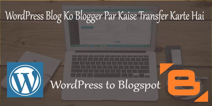 WordPress Blog Ko Blogger Par Transfer Karne Ka Tarika
