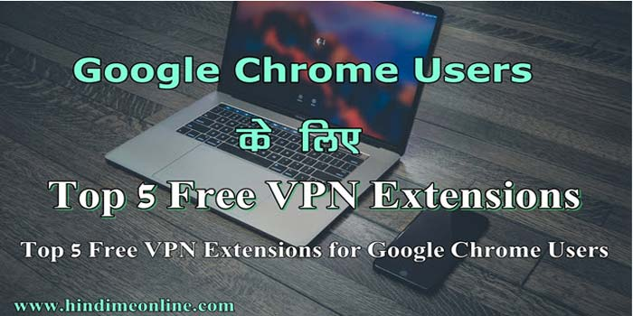 Top 5 Free VPN Extensions Google Chrome Browser के लिए